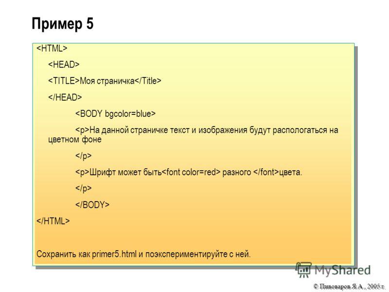© Пивоваров Я.А., 2005 г. Пример 5 Моя страничка На данной страничке текст и изображения будут распологаться на цветном фоне Шрифт может быть разного цвета. Сохранить как primer5.html и поэкспериментируйте с ней.