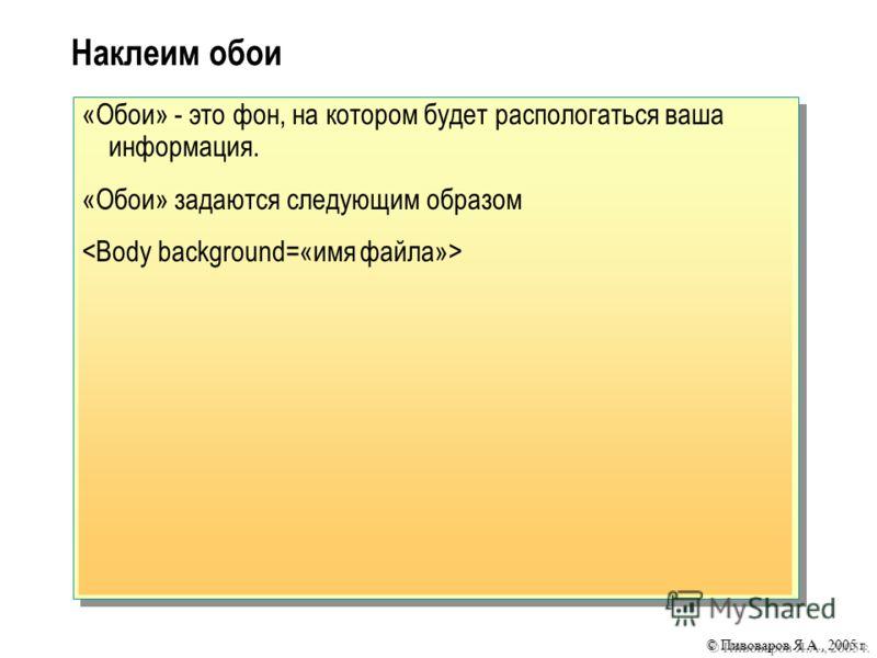 © Пивоваров Я.А., 2005 г. Наклеим обои «Обои» - это фон, на котором будет распологаться ваша информация. «Обои» задаются следующим образом
