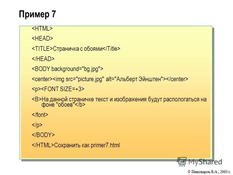 © Пивоваров Я.А., 2005 г. Пример 7 Cтраничка с обоями На данной страничке текст и изображения будут распологаться на фоне обоев Сохранить как primer7.html