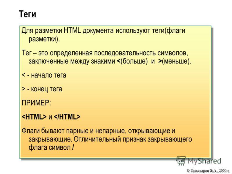 © Пивоваров Я.А., 2005 г. Теги Для разметки HTML документа используют теги(флаги разметки). Тег – это определенная последовательность символов, заключенные между знакими (меньше). < - начало тега > - конец тега ПРИМЕР: и Флаги бывают парные и непарны