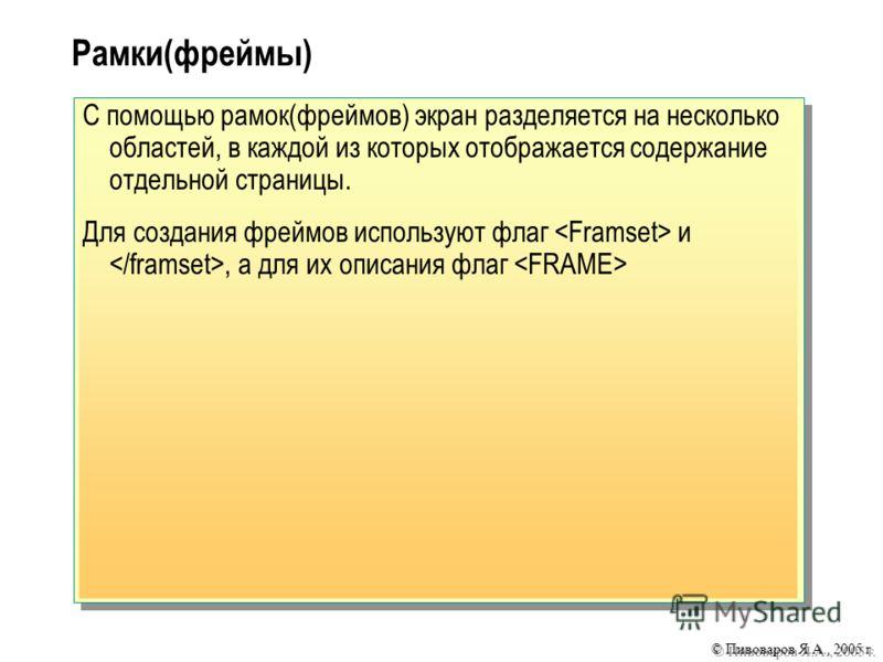 © Пивоваров Я.А., 2005 г. Рамки(фреймы) С помощью рамок(фреймов) экран разделяется на несколько областей, в каждой из которых отображается содержание отдельной страницы. Для создания фреймов используют флаг и, а для их описания флаг