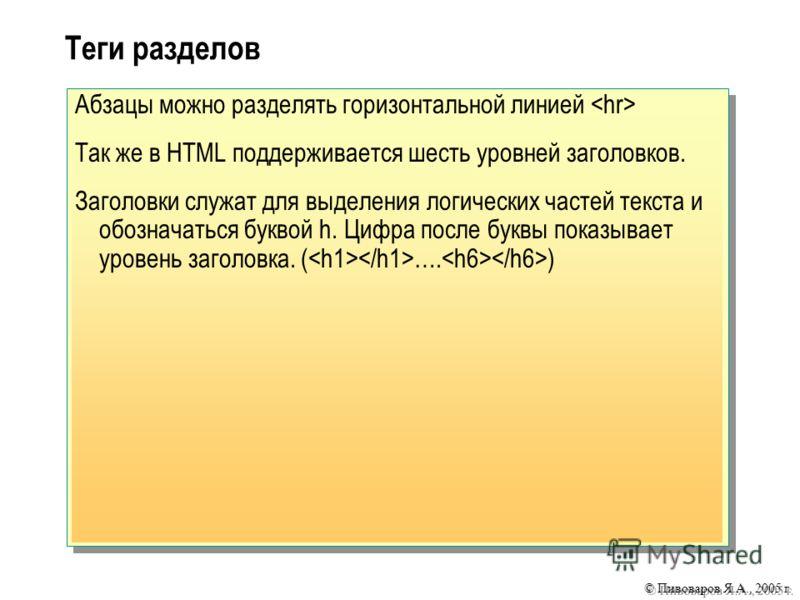 © Пивоваров Я.А., 2005 г. Абзацы можно разделять горизонтальной линией Так же в HTML поддерживается шесть уровней заголовков. Заголовки служат для выделения логических частей текста и обозначаться буквой h. Цифра после буквы показывает уровень заголо
