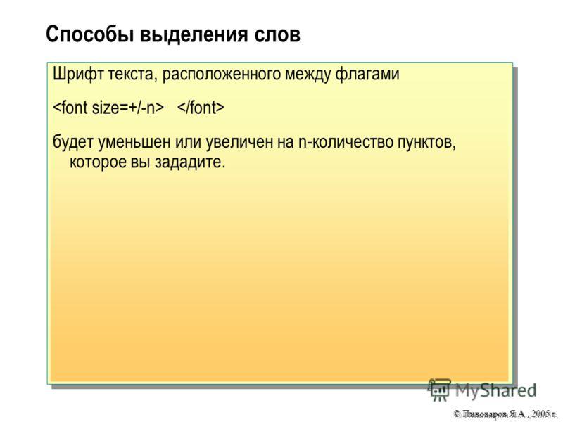 © Пивоваров Я.А., 2005 г. Способы выделения слов Шрифт текста, расположенного между флагами будет уменьшен или увеличен на n-количество пунктов, которое вы зададите.