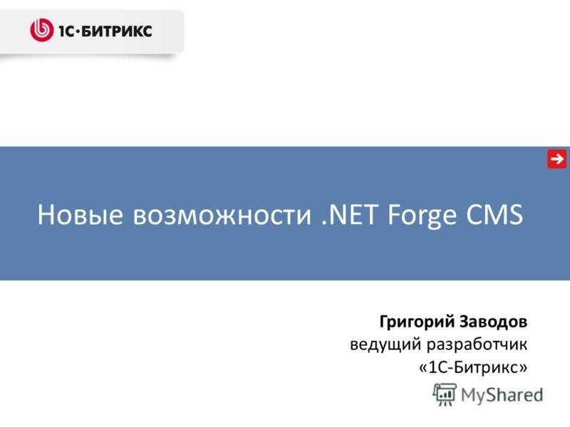 Новые возможности.NET Forge CMS Григорий Заводов ведущий разработчик «1С-Битрикс»