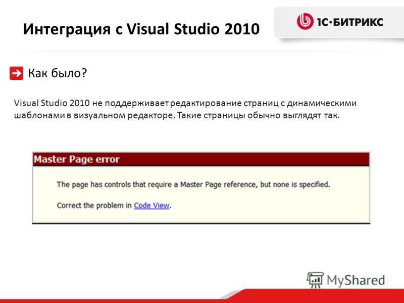 Интеграция с Visual Studio 2010 Как было? Visual Studio 2010 не поддерживает редактирование страниц с динамическими шаблонами в визуальном редакторе. Такие страницы обычно выглядят так.