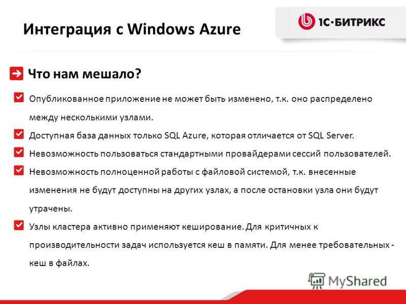 Интеграция с Windows Azure Что нам мешало? Опубликованное приложение не может быть изменено, т.к. оно распределено между несколькими узлами. Доступная база данных только SQL Azure, которая отличается от SQL Server. Невозможность пользоваться стандарт