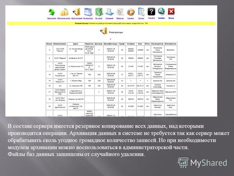 В составе сервера имеется резервное копирование всех данных, над которыми производятся операции. Архивация данных в системе не требуется так как сервер может обрабатывать сколь угодное громадное количество записей. Но при необходимости модулем архива