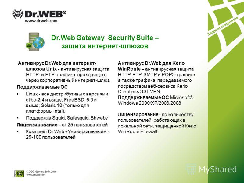 Dr.Web Gateway Security Suite – защита интернет-шлюзов Антивирус Dr.Web для интернет- шлюзов Unix - антивирусная защита HTTP- и FTP-трафика, проходящего через корпоративный интернет-шлюз. Поддерживаемые ОС Linux - все дистрибутивы с версиями glibc-2.