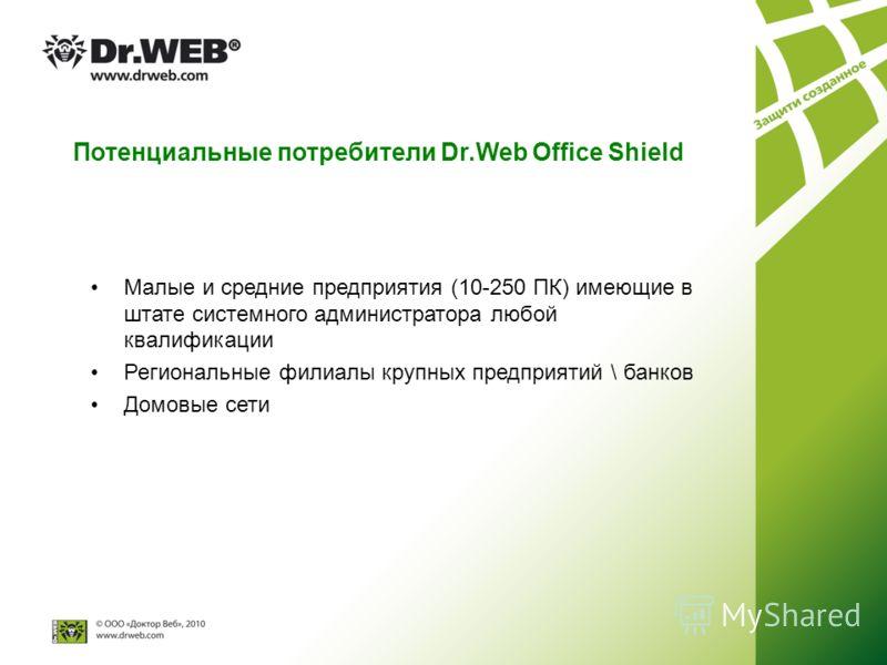 Потенциальные потребители Dr.Web Оffice Shield Малые и средние предприятия (10-250 ПК) имеющие в штате системного администратора любой квалификации Региональные филиалы крупных предприятий \ банков Домовые сети