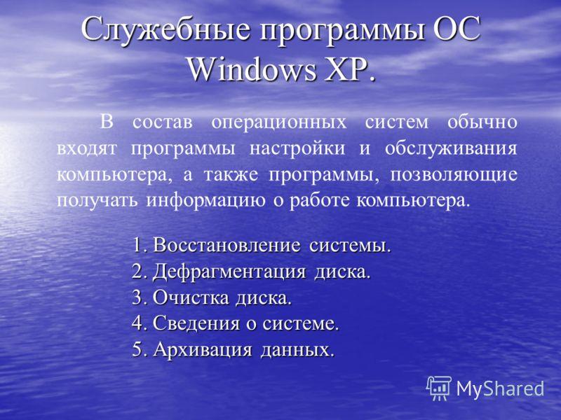 Служебные программы ОС Windows XP. В состав операционных систем обычно входят программы настройки и обслуживания компьютера, а также программы, позволяющие получать информацию о работе компьютера. 1.Восстановление системы. 2.Дефрагментация диска. 3.О