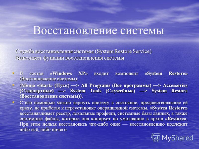 Служба восстановления системы (System Restore Service) Выполняет функции восстановления системы В состав «Windows XP» входит компонент «System Restore» (Восстановление системы): В состав «Windows XP» входит компонент «System Restore» (Восстановление
