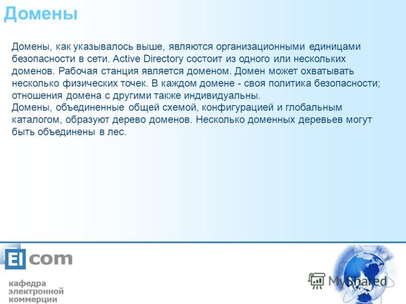 Домены Домены, как указывалось выше, являются организационными единицами безопасности в сети. Active Directory состоит из одного или нескольких доменов. Рабочая станция является доменом. Домен может охватывать несколько физических точек. В каждом дом