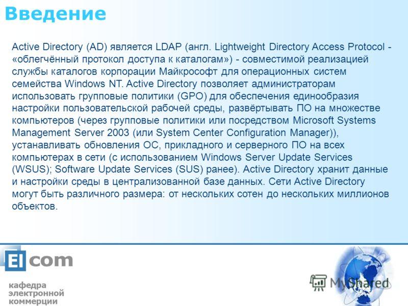 Введение Active Directory (AD) является LDAP (англ. Lightweight Directory Access Protocol - «облегчённый протокол доступа к каталогам») - совместимой реализацией службы каталогов корпорации Майкрософт для операционных систем семейства Windows NT. Act