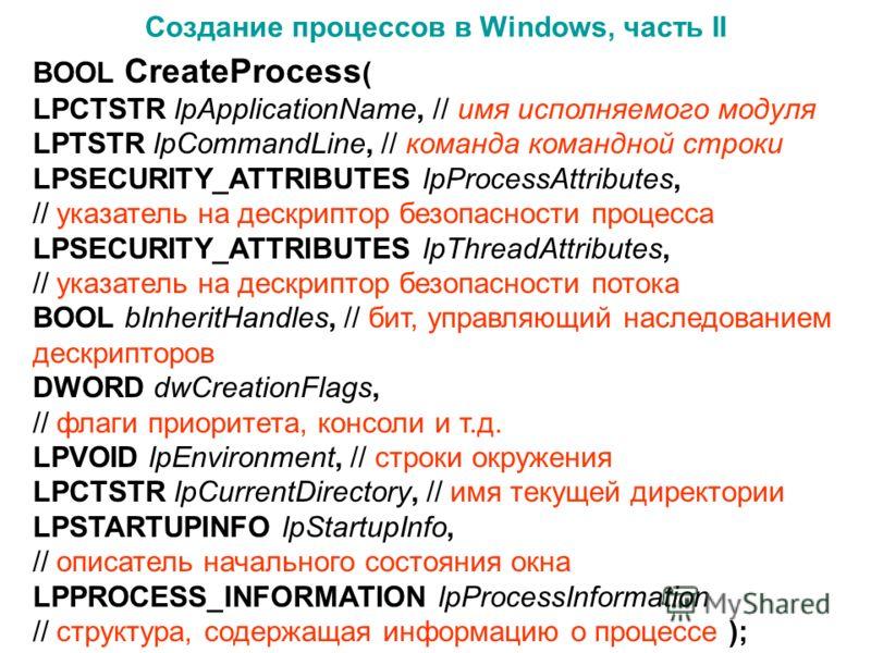 Создание процессов в Windows, часть II BOOL CreateProcess ( LPCTSTR lpApplicationName, // имя исполняемого модуля LPTSTR lpCommandLine, // команда командной строки LPSECURITY_ATTRIBUTES lpProcessAttributes, // указатель на дескриптор безопасности про