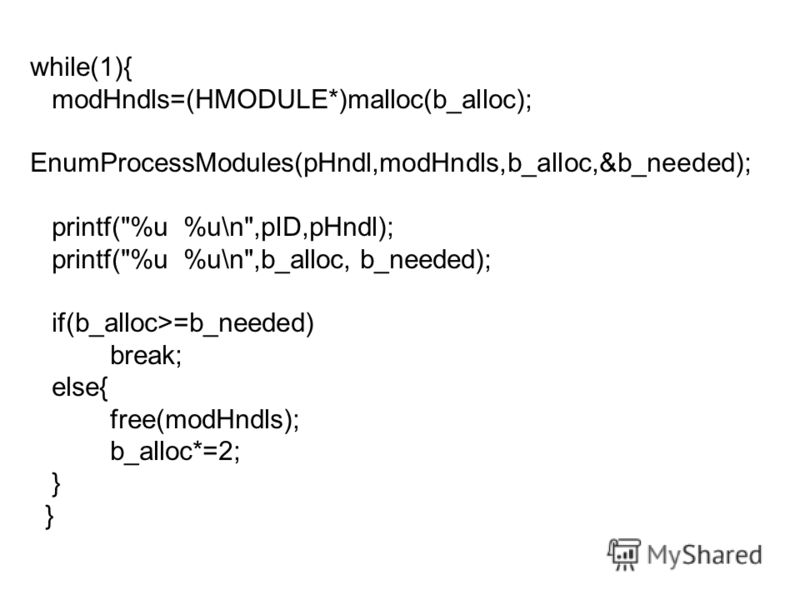 while(1){ modHndls=(HMODULE*)malloc(b_alloc); EnumProcessModules(pHndl,modHndls,b_alloc,&b_needed); printf(%u %u\n,pID,pHndl); printf(%u %u\n,b_alloc, b_needed); if(b_alloc>=b_needed) break; else{ free(modHndls); b_alloc*=2; }