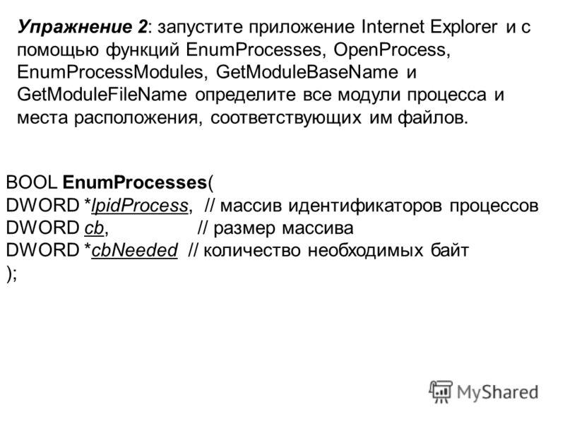 Упражнение 2: запустите приложение Internet Explorer и с помощью функций EnumProcesses, OpenProcess, EnumProcessModules, GetModuleBaseName и GetModuleFileName определите все модули процесса и места расположения, соответствующих им файлов. BOOL EnumPr