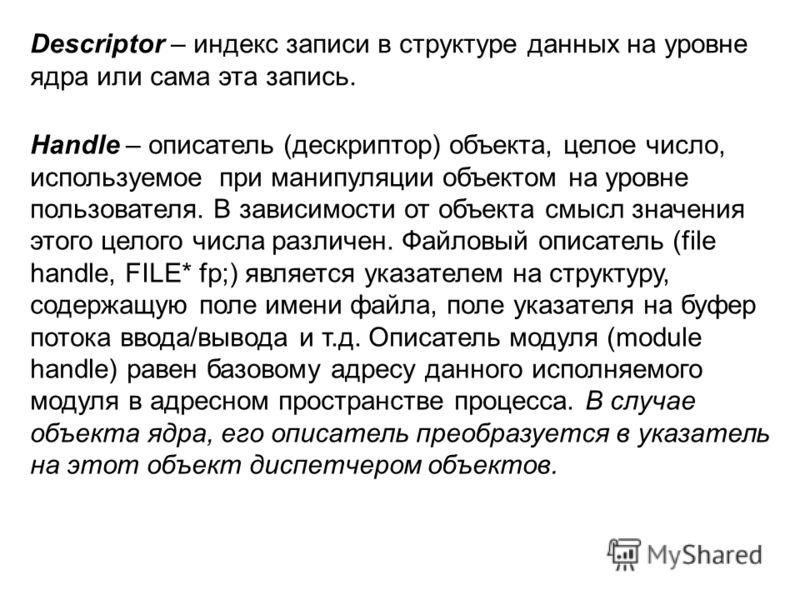 Descriptor – индекс записи в структуре данных на уровне ядра или сама эта запись. Handle – описатель (дескриптор) объекта, целое число, используемое при манипуляции объектом на уровне пользователя. В зависимости от объекта смысл значения этого целого