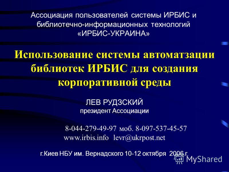 Ассоциация пользователей системы ИРБИС и библиотечно-информационных технологий «ИРБИС-УКРАИНА» Использование системы автоматзации библиотек ИРБИС для создания корпоративной среды ЛЕВ РУДЗСКИЙ президент Ассоциации 8-044-279-49-97 моб. 8-097-537-45-57