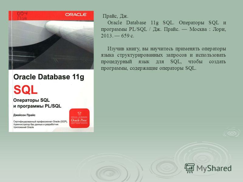 Прайс, Дж. Oracle Database 11g SQL. Операторы SQL и программы PL/SQL / Дж. Прайс. Москва : Лори, 2013. 659 с. Изучив книгу, вы научитесь применять операторы языка структурированных запросов и использовать процедурный язык для SQL, чтобы создать прогр