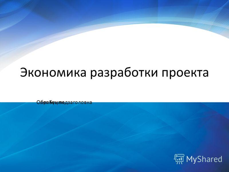 Образец подзаголовка Экономика разработки проекта Олег Бунин
