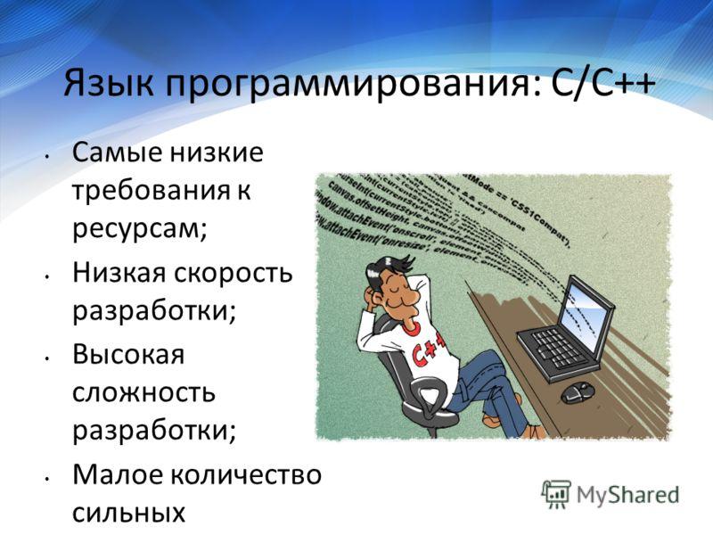 Язык программирования: C/C++ Самые низкие требования к ресурсам; Низкая скорость разработки; Высокая сложность разработки; Малое количество сильных специалистов; Высокая стоимость специалистов.
