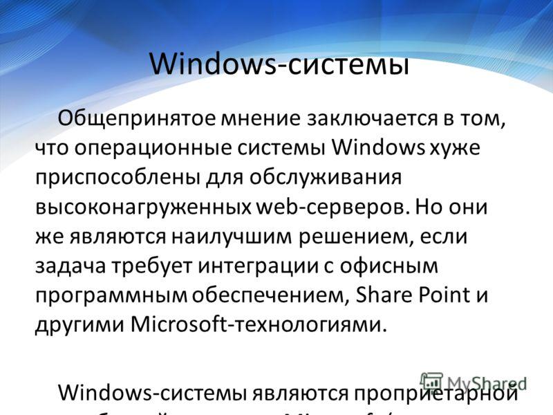 Windows-системы Общепринятое мнение заключается в том, что операционные системы Windows хуже приспособлены для обслуживания высоконагруженных web-серверов. Но они же являются наилучшим решением, если задача требует интеграции с офисным программным об