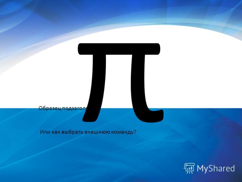 Образец подзаголовка π Или как выбрать внешнюю команду?