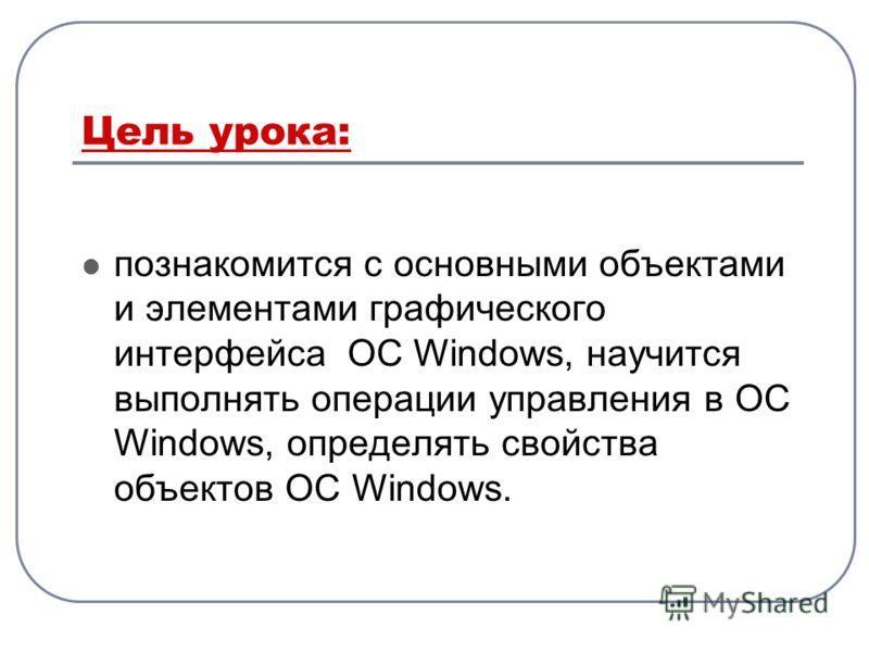 Цель урока: познакомится с основными объектами и элементами графического интерфейса ОС Windows, научится выполнять операции управления в ОС Windows, определять свойства объектов ОС Windows.