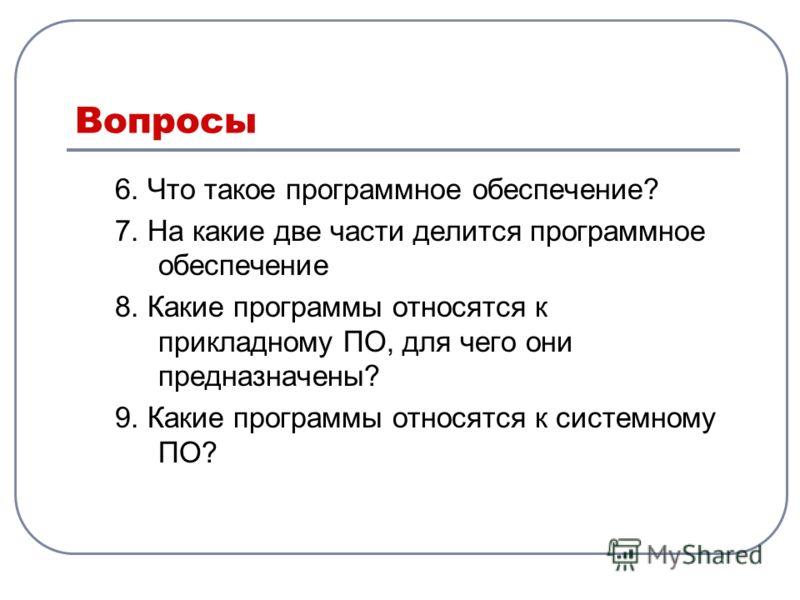 Вопросы 6. Что такое программное обеспечение? 7. На какие две части делится программное обеспечение 8. Какие программы относятся к прикладному ПО, для чего они предназначены? 9. Какие программы относятся к системному ПО?