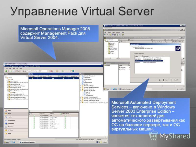 Управление Virtual Server Microsoft Operations Manager 2005 содержит Management Pack для Virtual Server 2004. Microsoft Automated Deployment Services – включено в Windows Server 2003 Enterprise Edition – является технологией для автоматического развё