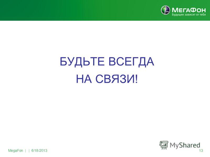 MegaFon | | 6/18/2013 13 БУДЬТЕ ВСЕГДА НА СВЯЗИ!