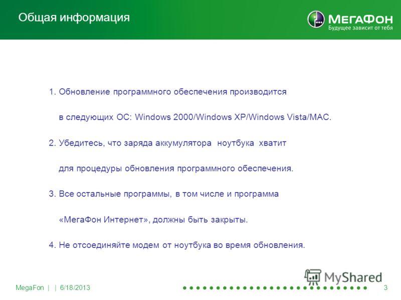MegaFon | | 6/18/2013 3 1. Обновление программного обеспечения производится в следующих ОС: Windows 2000/Windows XP/Windows Vista/MAC. 2. Убедитесь, что заряда аккумулятора ноутбука хватит для процедуры обновления программного обеспечения. 3. Все ост