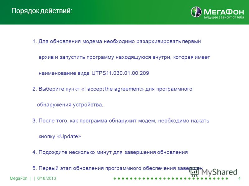 MegaFon | | 6/18/2013 4 Порядок действий: 1. Для обновления модема необходимо разархивировать первый архив и запустить программу находящуюся внутри, которая имеет наименование вида UTPS11.030.01.00.209 2. Выберите пункт «I accept the agreement» для п