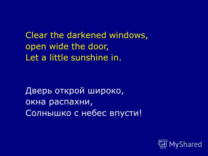 Clear the darkened windows, open wide the door, Let a little sunshine in. Дверь открой широко, окна распахни, Солнышко с небес впусти!