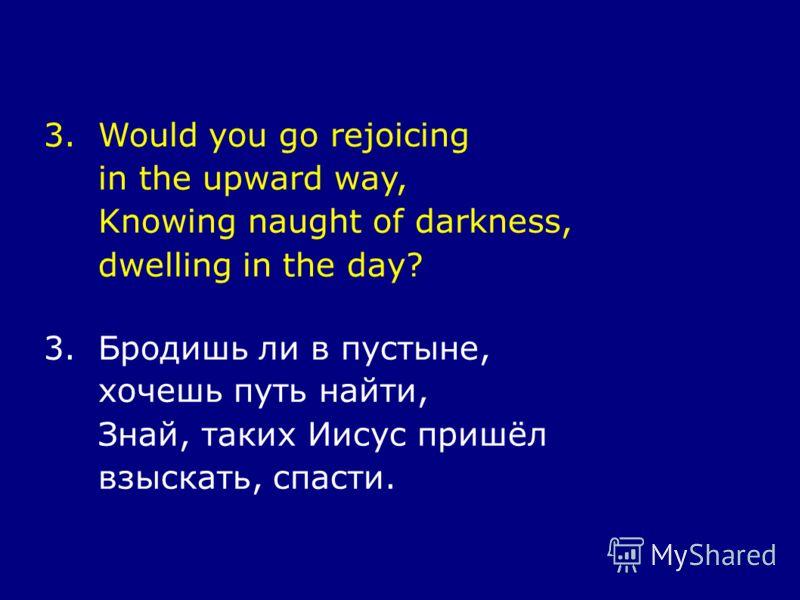 3.Would you go rejoicing in the upward way, Knowing naught of darkness, dwelling in the day? 3.Бродишь ли в пустыне, хочешь путь найти, Знай, таких Иисус пришёл взыскать, спасти.