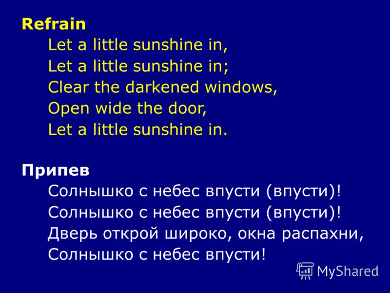Refrain Let a little sunshine in, Let a little sunshine in; Clear the darkened windows, Open wide the door, Let a little sunshine in. Припев Солнышко с небес впусти (впусти)! Дверь открой широко, окна распахни, Солнышко с небес впусти!