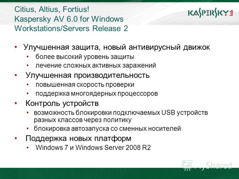 Citius, Altius, Fortius! Kaspersky AV 6.0 for Windows Workstations/Servers Release 2 Улучшенная защита, новый антивирусный движок более высокий уровень защиты лечение сложных активных заражений Улучшенная производительность повышенная скорость провер