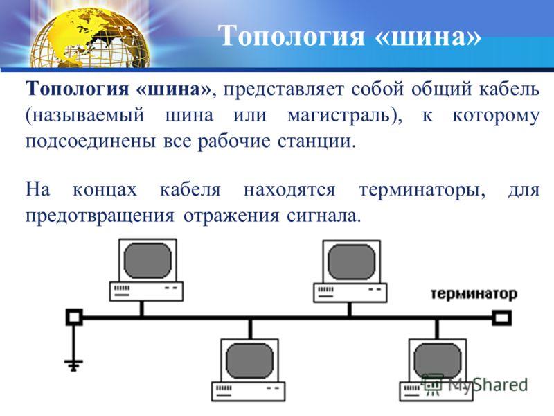 Топология «шина», представляет собой общий кабель (называемый шина или магистраль), к которому подсоединены все рабочие станции. На концах кабеля находятся терминаторы, для предотвращения отражения сигнала. Топология «шина»
