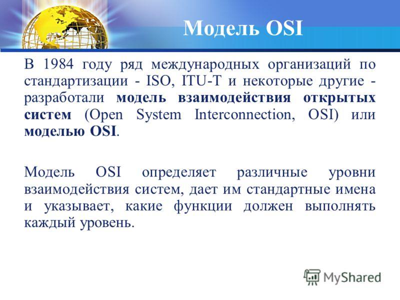 Модель OSI В 1984 году ряд международных организаций по стандартизации - ISO, ITU-T и некоторые другие - разработали модель взаимодействия открытых систем (Open System Interconnection, OSI) или моделью OSI. Модель OSI определяет различные уровни взаи