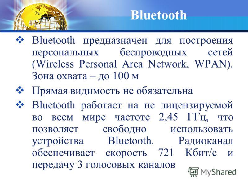 Bluetooth Bluetooth предназначен для построения персональных беспроводных сетей (Wireless Personal Area Network, WPAN). Зона охвата – до 100 м Прямая видимость не обязательна Bluetooth работает на не лицензируемой во всем мире частоте 2,45 ГГц, что п
