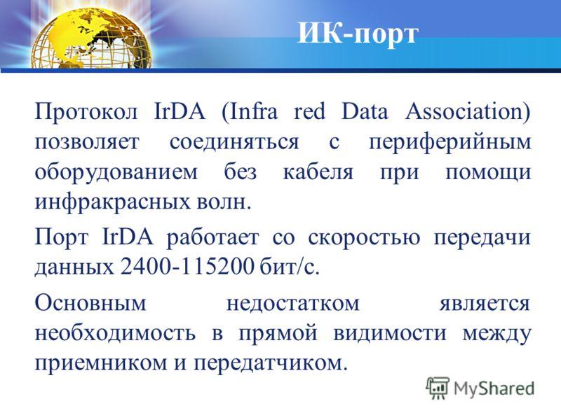 ИК-порт Протокол IrDA (Infra red Data Association) позволяет соединяться с периферийным оборудованием без кабеля при помощи инфракрасных волн. Порт IrDA работает со скоростью передачи данных 2400-115200 бит/с. Основным недостатком является необходимо