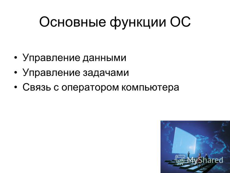 Основные функции ОС Управление данными Управление задачами Связь с оператором компьютера