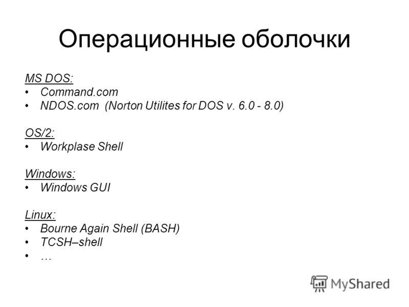 Операционные оболочки MS DOS: Command.com NDOS.com (Norton Utilites for DOS v. 6.0 - 8.0) OS/2: Workplase Shell Windows: Windows GUI Linux: Bourne Again Shell (BASH) TCSH–shell …