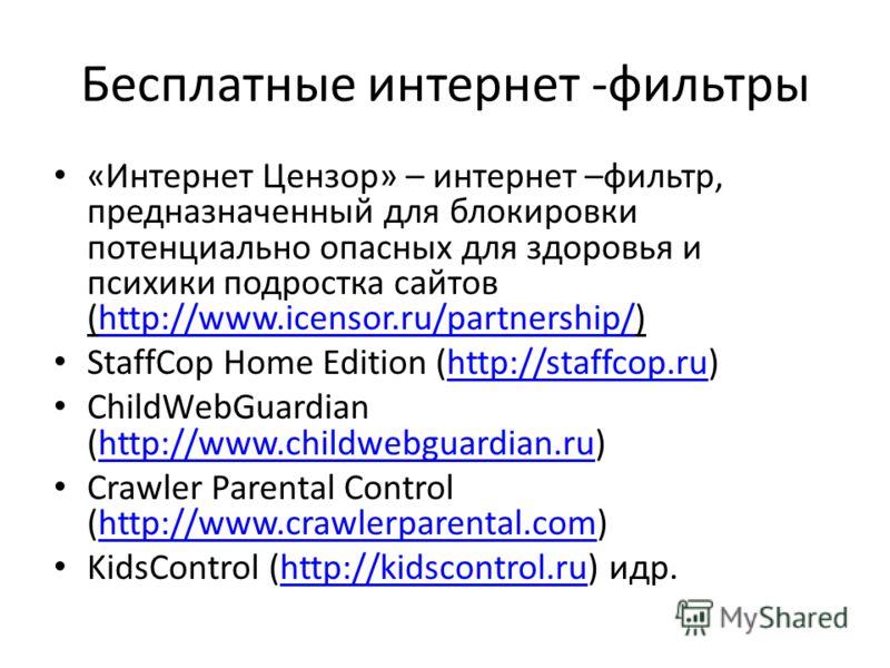 Бесплатные интернет -фильтры «Интернет Цензор» – интернет –фильтр, предназначенный для блокировки потенциально опасных для здоровья и психики подростка сайтов (http://www.icensor.ru/partnership/)http://www.icensor.ru/partnership/ StaffCop Home Editio