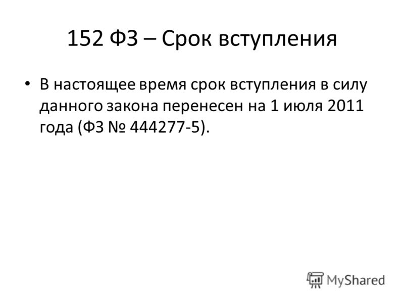 152 ФЗ – Срок вступления В настоящее время срок вступления в силу данного закона перенесен на 1 июля 2011 года (ФЗ 444277-5).