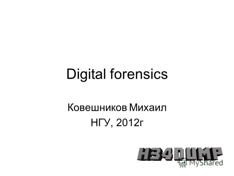 Digital forensics Ковешников Михаил НГУ, 2012г