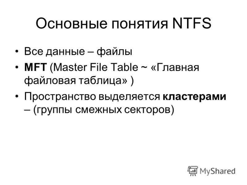 Основные понятия NTFS Все данные – файлы MFT (Master File Table ~ «Главная файловая таблица» ) Пространство выделяется кластерами – (группы смежных секторов)