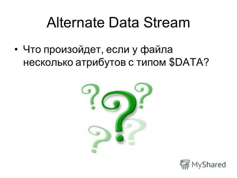 Alternate Data Stream Что произойдет, если у файла несколько атрибутов с типом $DATA?