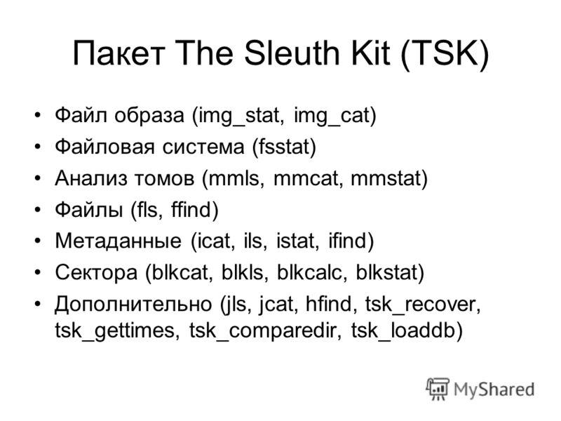 Пакет The Sleuth Kit (TSK) Файл образа (img_stat, img_cat) Файловая система (fsstat) Анализ томов (mmls, mmcat, mmstat) Файлы (fls, ffind) Метаданные (icat, ils, istat, ifind) Сектора (blkcat, blkls, blkcalc, blkstat) Дополнительно (jls, jcat, hfind,