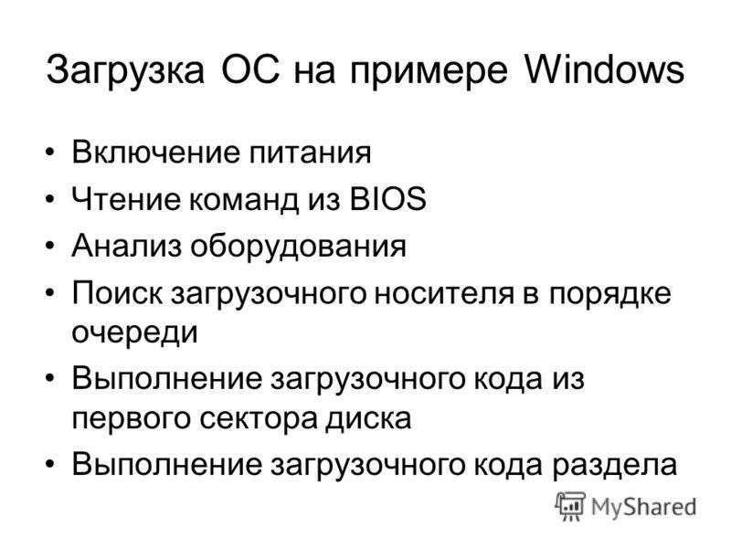 Загрузка ОС на примере Windows Включение питания Чтение команд из BIOS Анализ оборудования Поиск загрузочного носителя в порядке очереди Выполнение загрузочного кода из первого сектора диска Выполнение загрузочного кода раздела